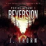 Reversion: Portal Arcane 1: A Dark Fantasy in a Post-Apocalyptic World   J. Thorn