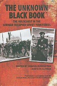 The Unknown Black Book: The Holocaust in the German-Occupied Soviet Territories edited by Joshua Rubenstein and Ilya Altman