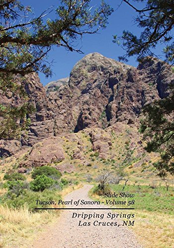 Sonora Spring - Slide Show - Tucson, Pearl of Sonora - Volume 58 - Dripping Springs, Las Cruces