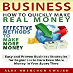 Business: How to Quickly Make Real Money: Effective Methods to Make More Money: Easy and Proven Business Strategies for Beginners to Earn Even More Money in Your Spare Time | Alex Nkenchor Uwajeh