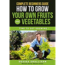 Complete Beginner's Guide How To Grow Your Own Fruits and Vegetables: Time to Get Growing ! (Million Dollar Ebooks)