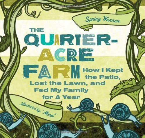 Download The Quarter-Acre Farm: How I Kept the Patio, Lost the Lawn, and Fed My Family for a Year by Spring Warren (2011-03-15) pdf