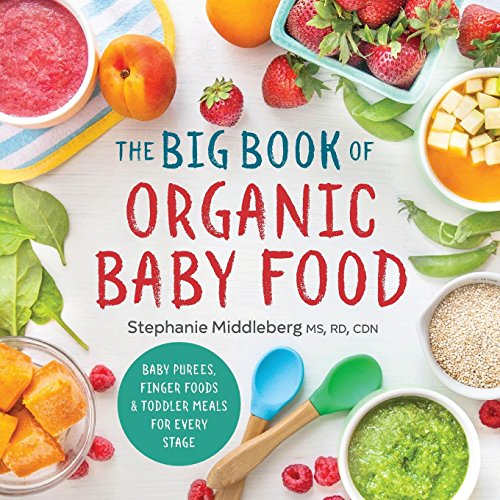 The Big Book of Organic Baby Food: Baby Purées, Finger Foods, and Toddler Meals For Every Stage by Stephanie Middleberg MS  RD  CDN