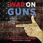 The War on Guns: Arming Yourself Against Gun Control Lies | John R. Lott Jr. PhD
