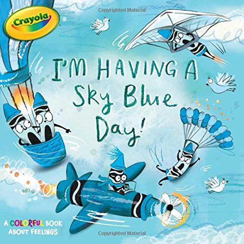 Read Online I'm Having a Sky Blue Day!: A Colorful Book about Feelings (Crayola) PDF