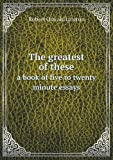 The Greatest of These a Book of Five to Twenty Minute Essays, Robert Oswald Lawton, 5518876343