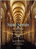 Saint-Sernin de Toulouse : De Saturnin au chef-d'oeuvre de l'art roman