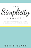 The Simplicity Project: Win Your Battle With Chaos & Clutter So You Can Live a Life of Peace & Purpose