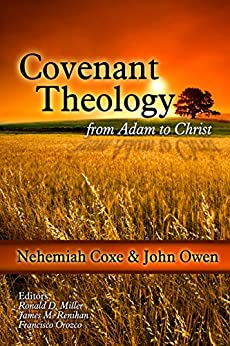 Covenant Theology: From Adam to Christ by [Coxe, Nehemiah, Owen, John]