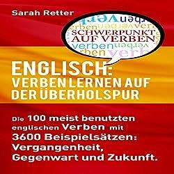ENGLISCH: VERBEN LERNEN AUF DER ÜBERHOLSPUR: Die 100 meist benutzten englischen Verben mit 3600 Beispielsätzen: Vergangenheit, Gegenwart und Zukunft.