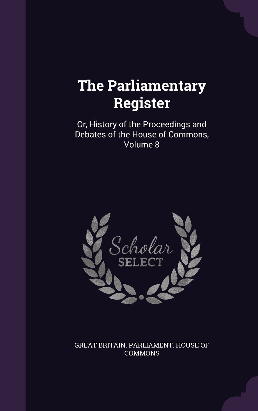 Download The Parliamentary Register: Or, History of the Proceedings and Debates of the House of Commons, Volume 8 PDF