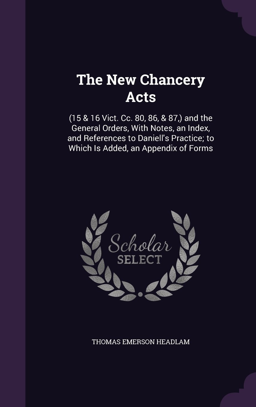 Download The New Chancery Acts: (15 & 16 Vict. CC. 80, 86, & 87, ) and the General Orders, with Notes, an Index, and References to Daniell's Practice; To Which Is Added, an Appendix of Forms pdf epub