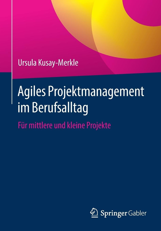 Agiles Projektmanagement im Berufsalltag: Für mittlere und kleine Projekte Taschenbuch – 3. August 2018 Ursula Kusay-Merkle Springer Gabler 3662567997 Projektplanung