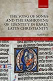 The Song of Songs and the Fashioning of Identity in Early Latin Christianity (Oxford Early Christian Studies)
