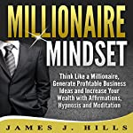 Millionaire Mindset: Think Like a Millionaire, Generate Profitable Business Ideas and Increase Your Wealth with Affirmations, Hypnosis and Meditation | James J. Hills