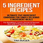 5 Ingredient Recipes: Ultimate Five Ingredient Cookbook for Simply Delicious 5 Ingredient Meals: For Breakfast, Lunch, Dinner & Dessert - All with 5 Ingredients or Less | Tim Maser
