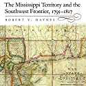 The Mississippi Territory and the Southwest Frontier, 1795-1817 Audiobook by Robert V. Haynes PhD Narrated by W. B. Ward