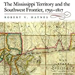 The Mississippi Territory and the Southwest Frontier, 1795-1817 | Robert V. Haynes PhD