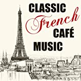 Classic French Café Music: The Very Best 30 Songs of Charles Aznavour, Maurice Chevalier, Jacques Brel, Charles Trenet & More with La boheme, La mer, La vie en rose, Mimi, Parce que