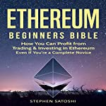 Ethereum: Beginners Bible: How You Can Profit from Trading & Investing in Ethereum, Even If You're a Complete Novice | Stephen Satoshi