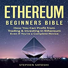 Ethereum: Beginners Bible: How You Can Profit from Trading & Investing in Ethereum, Even If You're a Complete Novice Audiobook by Stephen Satoshi Narrated by William Kenny