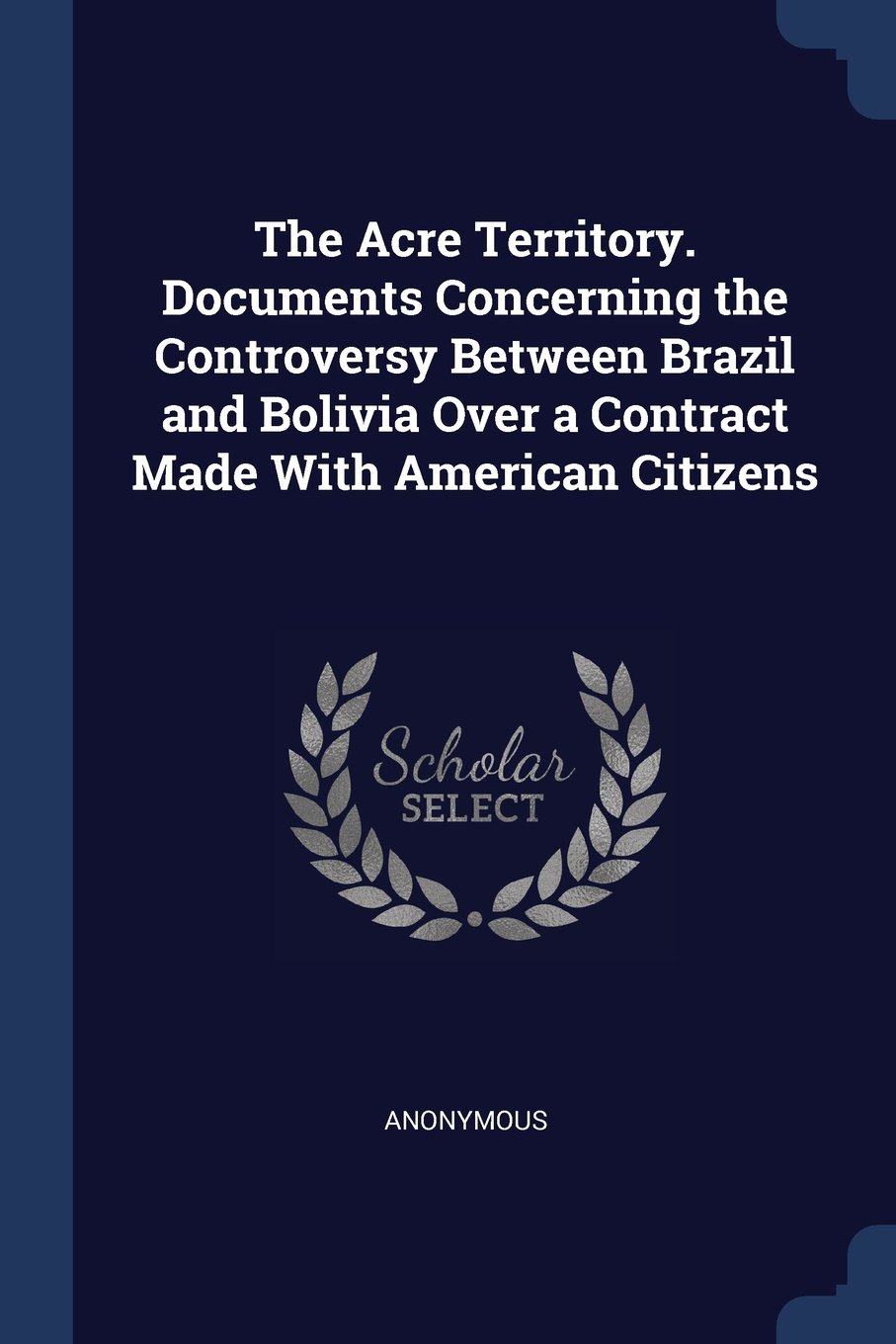 The Acre Territory. Documents Concerning the Controversy Between Brazil and Bolivia Over a Contract Made With American Citizens