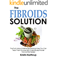 The Fibroids Solution: The Truth About Uterine Fibroids And How You Can Treat Them Quickly With Scientifically-Proven Natural Remedies!