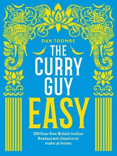 The Curry Guy Easy: 100 fuss-free British Indian Restaurant classics to make at home by Dan Toombs