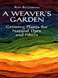 A Weaver's Garden: Growing Plants for Natural Dyes and Fibers
