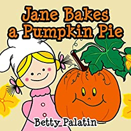 Jane Bakes a Pumpkin Pie: Pumpkin Pie Recipe Rhyming Book (A Thanksgiving Children's Picture Book for Ages 2-8) (Jane and Her Friends 3) by [Palatin, Betty]