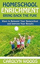 Homeschool Enrichment: Bring Back The Fun!: Ways to Reinvent Your Homeschool and Improve Your Results