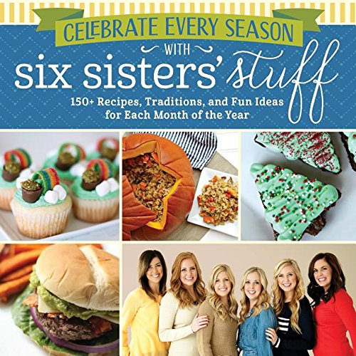 Celebrate Every Season With Six Sisters' Stuff: 150+ Recipes, Traditions, and Fun Ideas for Each Month of the Year by Six Sisters' Stuff