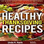 Healthy Thanksgiving Recipes: 21 Easy and Delicious Recipes to Celebrate Holidays | Linda Harris