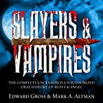 Slayers & Vampires: The Complete Uncensored, Unauthorized Oral History of Buffy & Angel | Mark A. Altman,Edward Gross