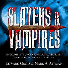 Slayers & Vampires: The Complete Uncensored, Unauthorized Oral History of Buffy & Angel Audiobook by Mark A. Altman, Edward Gross Narrated by James Patrick Cronin, Julie McKay