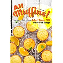 All Muffins!: Learn to Easily Bake Muffins 30 Delicious Ways