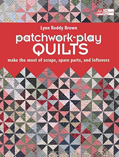 (Patchwork-Play Quilts: Make the Most of Scraps, Spare Parts, and Leftovers)