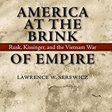 America at the Brink of Empire: Rusk, Kissinger, and the Vietnam War (Political Traditions in Foreign Policy Series) Audiobook by Lawrence W. Serewicz Narrated by Randal Schaffer