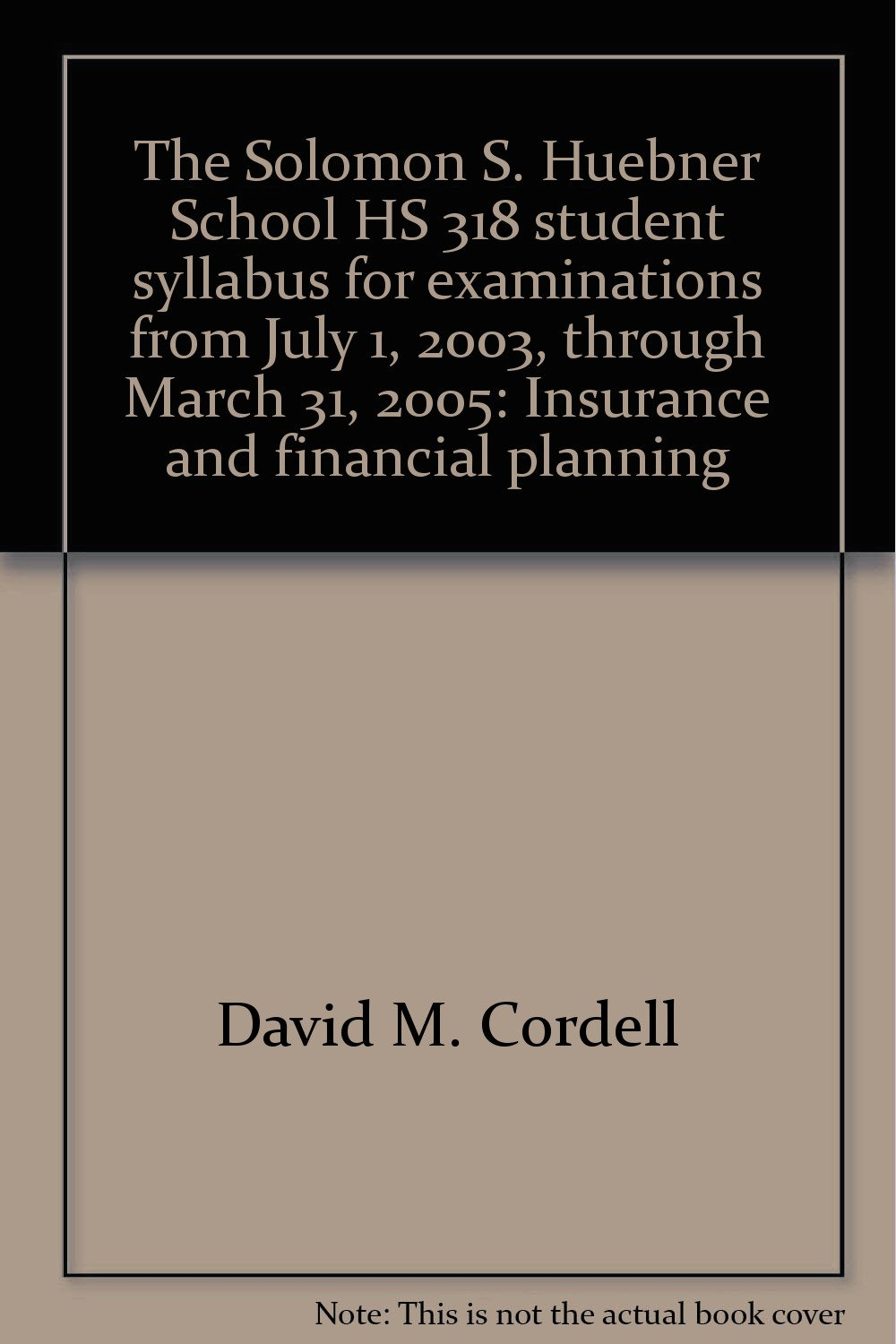 The Solomon S. Huebner School HS 318 student syllabus for examinations from July 1, 2003, through March 31, 2005: Insurance and financial planning pdf