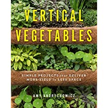 Vertical Vegetables: Simple Projects that Deliver More Yield in Less Space