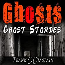 Ghost Stories: Unexplained Mysteries of Occult, Supernatural and Paranormal Activity: True Stories, True Haunted House, Book 1 Audiobook by Frank C. Chastain Narrated by Jack Roughman