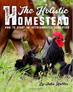 The Holistic Homestead: How to Start an Interconnected Homestead
