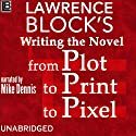 Writing the Novel from Plot to Print to Pixel: Expanded and Updated! Audiobook by Lawrence Block Narrated by Mike Dennis