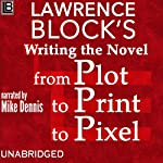Writing the Novel from Plot to Print to Pixel: Expanded and Updated! | Lawrence Block