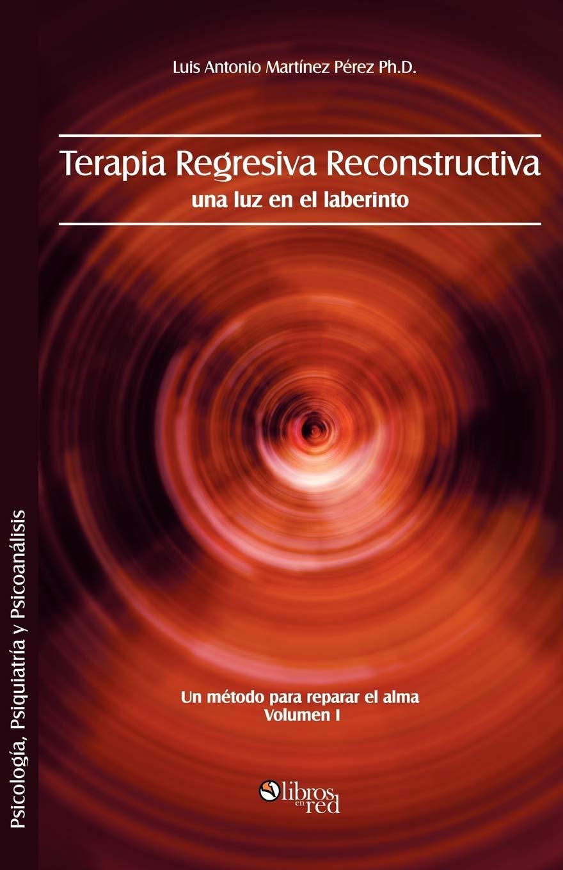 Terapia Regresiva Reconstructiva: Una Luz En El Laberinto. Un Metodo Para Reparar El Alma. Volumen I: Amazon.es: Martinez Perez Ph. D., Luis Antonio: Libros