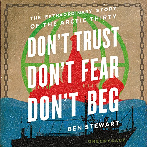 Don't Trust, Don't Fear, Don't Beg: The Extraordinary Story of the Arctic 30
