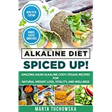 Alkaline Diet: Spiced Up!: Amazing Asian Alkaline (100% Vegan) Recipes for Weight Loss, Vitality and Wellness. (Health, Nutrition, Alkaline Cookbook Book 3)