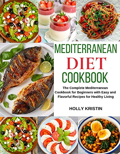 Mediterranean Diet Cookbook: The Complete Mediterranean Cookbook for Beginners with Easy and Flavorful Recipes for Healthy Living - Heart Healthy Cookbook, Mediterranean Diet for Beginners by Holly  Kristin