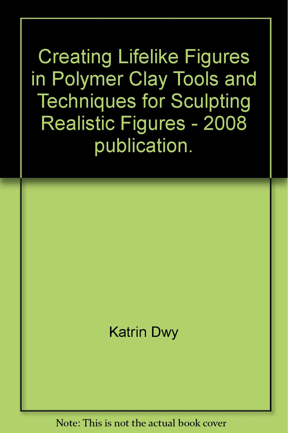 Creating Lifelike Figures in Polymer Clay Tools and Techniques for Sculpting Realistic Figures - 2008 publication.