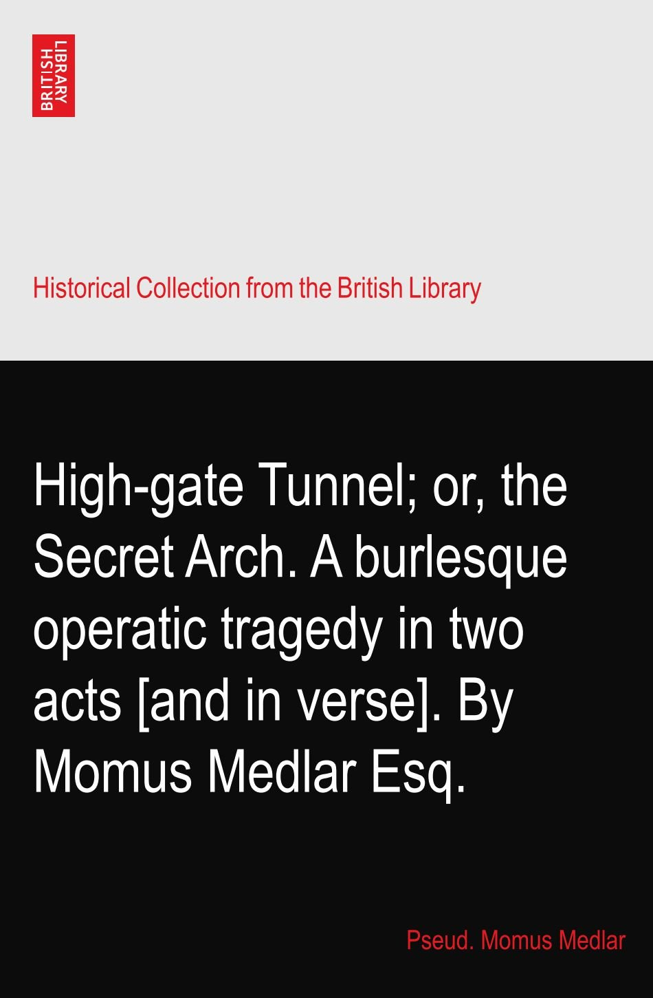 High-gate Tunnel; or, the Secret Arch. A burlesque operatic tragedy in two acts [and in verse]. By Momus Medlar Esq. Text fb2 ebook